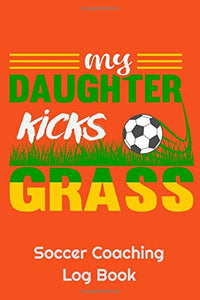 "My Daughter Kicks Grass Soccer Coaching Log Book: 6"" x 9"" Log Notebook for Soccer Coaches, 100 pages, Orange"