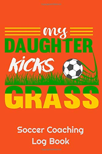 My Daughter Kicks Grass Soccer Coaching Log Book: 6