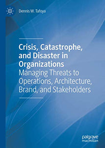 Crisis, Catastrophe, and Disaster in Organizations: Managing Threats to Operations, Architecture, Brand, and Stakeholders