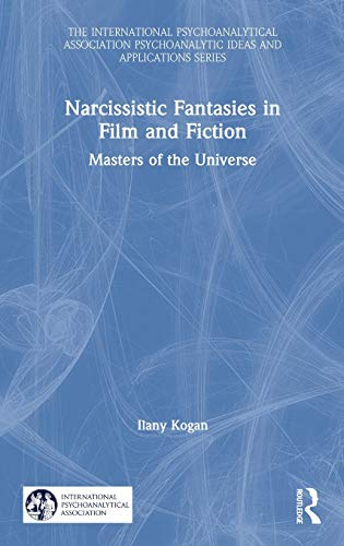 Narcissistic Fantasies in Film and Fiction: Masters of the Universe (The International Psychoanalytical Association Psychoanalytic Ideas and Applications Series)