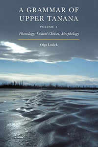 A Grammar of Upper Tanana, Volume 1: Phonology, Lexical Classes, Morphology