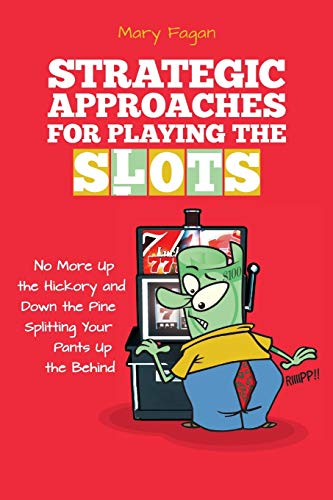 Strategic Approaches for Playing the Slots: No More Up the Hickory and Down the Pine, Splitting Your Pants Up the Behind