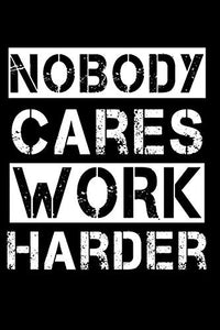 Nobody Cares Work Harder Notebook / Motivational Notebook: Motivational Quote Notebook