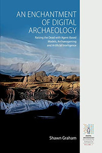 An Enchantment of Digital Archaeology: Raising the Dead with Agent-Based Models, Archaeogaming and Artificial Intelligence (Digital Archaeology: Documenting the Anthropocene (1))