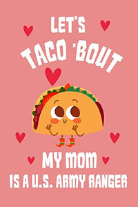 Let's Taco Bout my mom is us army ranger Notebook: great gift for taco lover and for us mom army ranger
