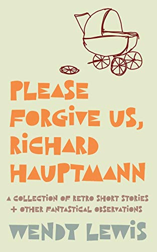 Please forgive us, Richard Hauptmann: a retro collection of short stories + other fantastical observations