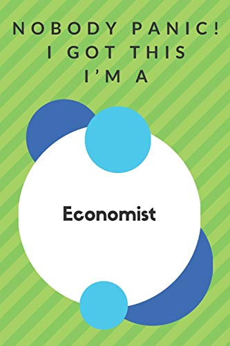 Nobody Panic! I Got This I'm A Economist: Funny Green And White Economist Gift...Economist Appreciation Notebook