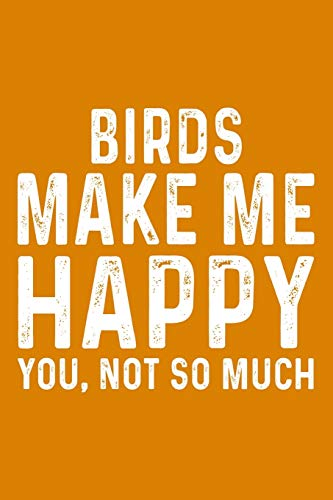 Birds Make Me Happy You,Not So Much