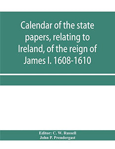 Calendar of the state papers, relating to Ireland, of the reign of James I. 1608-1610. Preserved in Her Majesty's Public Record Office, and elsewhere