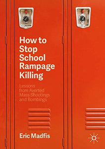 How to Stop School Rampage Killing: Lessons from Averted Mass Shootings and Bombings