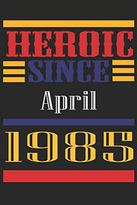 Heroic Since 1985 April Occasional Notebook Gift: A Tool For You To Satisfy Your Parents, Siblings, or Even Neighbors, At Least You Tried!