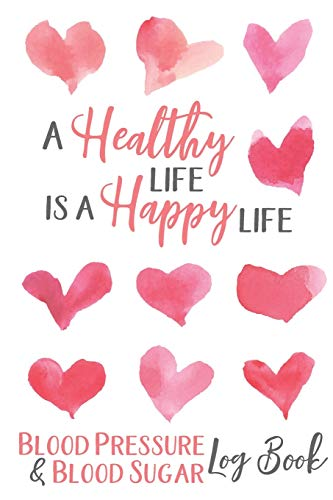 Blood Pressure & Blood Sugar Logbook: A Healthy Life is a Happy Life