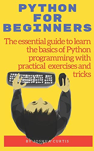 PYTHON FOR BEGINNERS: The essential guide to learn the bases of Python programming with practical exercises and tricks