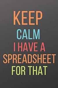 KEEP CALM I HAVE A SPREADSHEET FOR THAT: A NOTEBOOK WITH FUNNY SAYING, A GREAT GAG GIFT FOR BOSS, MANAGER, SUPERVISOR AND COWORKERS