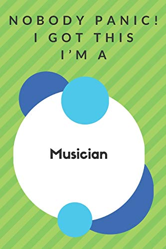 Nobody Panic! I Got This I'm A Musician: Funny Green And White Musician Gift...Musician Appreciation Notebook
