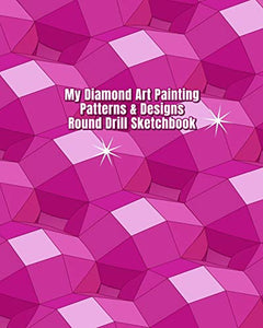 My Diamond Art Painting Patterns & Designs Round Drill Sketchbook: Notebook with Round Drill Graph Paper Pages to Design Your Own Diamond Painting Custom Patterns & Designs