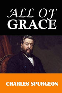 All of Grace: Classic Work by Charles H. Spurgeon, The Prince of Preachers