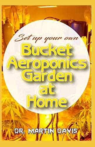 Set Up your own Bucket Aeroponics Garden at Home: A Simple DIY guide for setting up a bucket aeroponics system