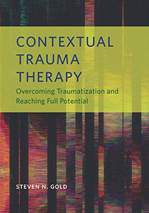 Contextual Trauma Therapy: Overcoming Traumatization and Reaching Full Potential