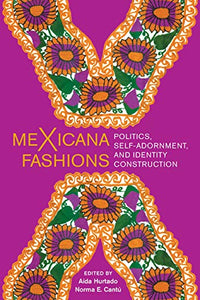 meXicana Fashions: Politics, Self-Adornment, and Identity Construction
