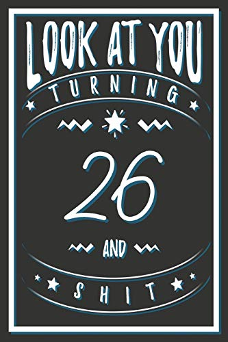 Look At You Turning 26 And Shit: 26 Years Old Gifts. 26th Birthday Funny Gift for Men and Women. Fun, Practical And Classy Alternative to a Card.