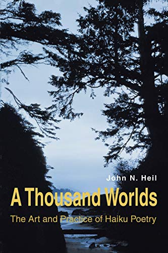 A THOUSAND WORLDS: THE ART AND PRACTICE OF HAIKU POETRY