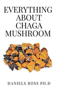 EVERYTHING ABOUT CHAGA MUSHROOM: Everything You Need TO Know About The Most Potent Medicinal Mushroom : History,Cultivation,Uses,Edibles,Recipe and Health Benefits