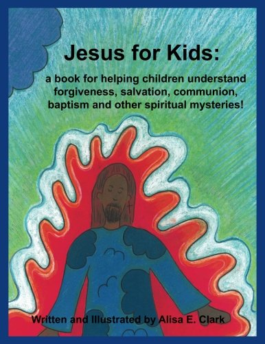 Jesus for Kids: a book for helping children understand forgiveness, salvation, communion, baptism and other spiritual mysteries