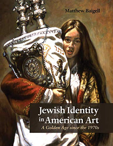 Jewish Identity in American Art: A Golden Age since the 1970s (Judaic Traditions in Literature, Music, and Art)