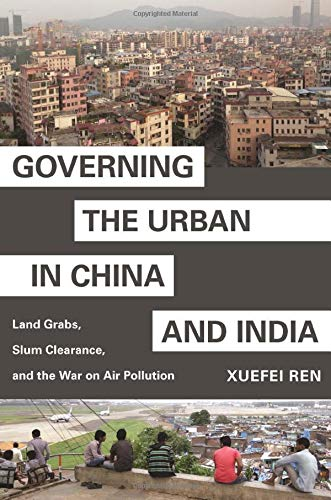 Governing the Urban in China and India: Land Grabs, Slum Clearance, and the War on Air Pollution (Princeton Studies in Contemporary China)