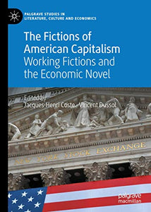 The Fictions of American Capitalism: Working Fictions and the Economic Novel (Palgrave Studies in Literature, Culture and Economics)