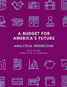 A Budget for America's Future: Analytical Perspectives, Budget of the U.S. Government, Fiscal Year 2021