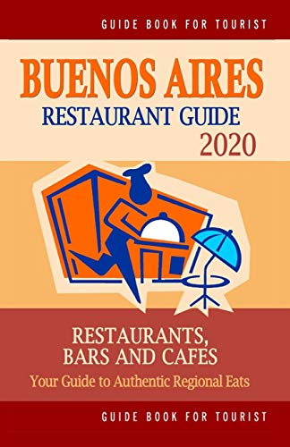 Buenos Aires Restaurant Guide 2020: Your Guide to Authentic Regional Eats in Buenos Aires, Argentina (Restaurant Guide 2020)