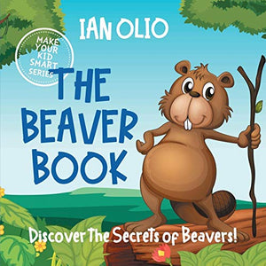 The Beaver Book. Discover the Secrets of Beavers! Make your kid smart series.: Book For Kids Ages 3-6