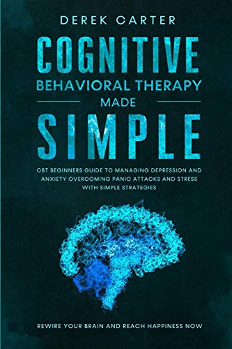 Cognitive Behavioral Therapy Made Simple: CBT Beginners Guide to Managing Depression and Anxiety,Overcoming Panic Attacks and Stress With Simple Strategies. Rewire Your Brain and Reach Happiness Now