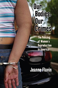 Our Bodies, Our Crimes: The Policing of Women's Reproduction in America (Alternative Criminology)