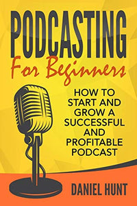 Podcasting for Beginners: How to Start and Grow a Successful and Profitable Podcast