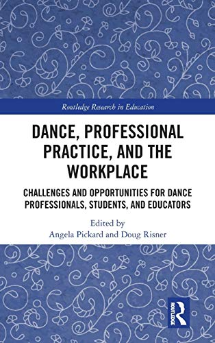 Dance, Professional Practice, and the Workplace: Challenges and Opportunities for Dance Professionals, Students, and Educators (Routledge Research in Education)
