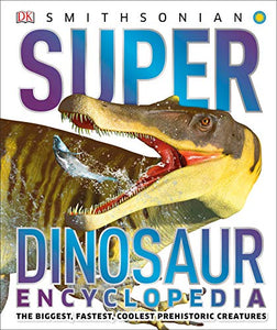 Super Dinosaur Encyclopedia: The Biggest, Fastest, Coolest Prehistoric Creatures (Super Encyclopedias)