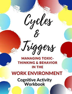 Cycles & Triggers Managing Toxic- Thinking & Behavior In the Work Environment-Cognitive Activity Workbook