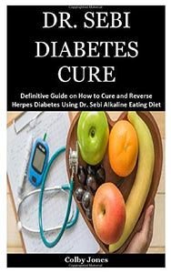 Dr. Sebi Diabetes Cure: A Definitive Guide on How to Cure and Reverse Herpes Diabetes Using Dr. Sebi Alkaline Eating Diet Techniques