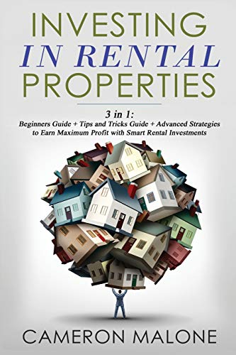 Investing in Rental Properties: 3 in 1: Beginners Guide + Tips and Tricks Guide + Advanced Strategies to Earn Maximum Profit with Smart Rental Investments