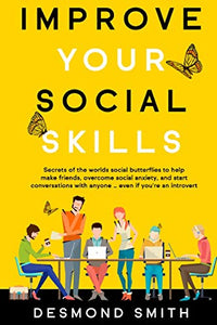 Improve Your Social Skills: Secrets of the World's Social Butterflies to Help Make Friends, Overcome Social Anxiety, and Start Conversations With Anyone ... Even if you're an Introvert