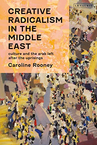 Creative Radicalism in the Middle East: Culture and the Arab Left after the Uprisings (Written Culture and Identity)