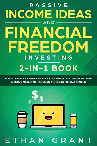 Passive Income Ideas And Financial Freedom Investing, 2 in 1 Book: How to Never Be Broke, and Make $10,000/Month in Passive Incomes: Affiliate Marketing, Blogging, Stocks, Bonds, Day Trading