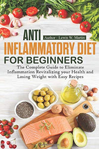 Anti-Inflammatory Diet for Beginners: The Complete Guide to Eliminate Inflammation Revitalizing your Health and Losing Weight with Easy Recipes