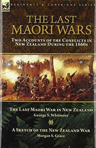 The Last Maori Wars: Two Accounts of the Conflicts in New Zealand During the 1860s-The Last Maori War in New Zealand with A Sketch of the New Zealand War