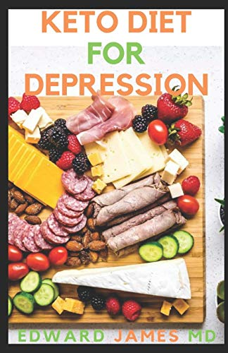 KETO DIET FOR DEPRESSION: The Ultimate Guide To Using Keto Diet For Depression And How To Get Familiar With Depression and Recipes