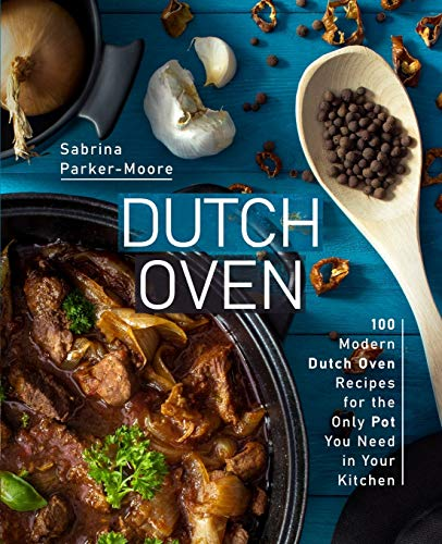Dutch Oven: 100 Modern Dutch Oven Recipes for the Only Pot You Need in Your Kitchen