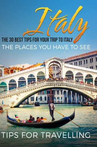 Italy: The 30 Best Tips For Your Trip To Italy - The Places You Have To See (Rome, Milan, Venice, Florence, Naples) (Volume 1)